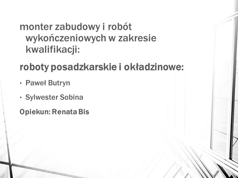 monter zabudowy i robót wykończeniowych w zakresie kwalifikacji: roboty posadzkarskie i okładzinowe: Paweł Butryn Sylwester Sobina Opiekun: Renata Bis