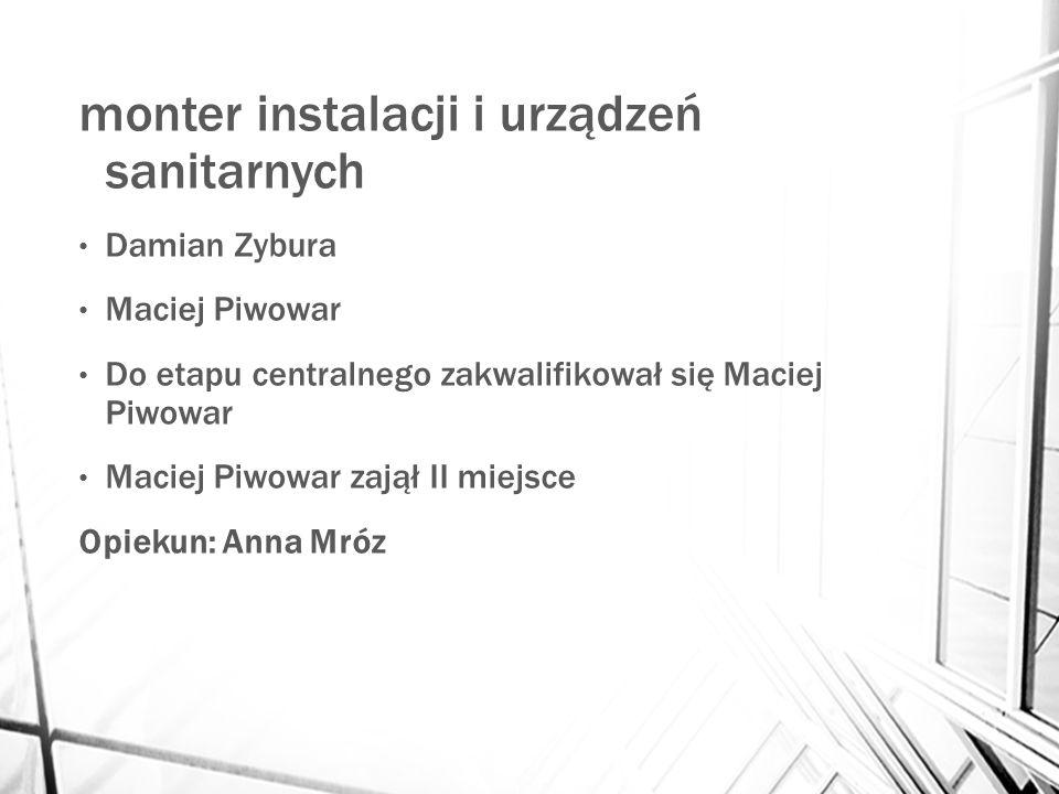 monter instalacji i urządzeń sanitarnych Damian Zybura Maciej Piwowar Do etapu centralnego zakwalifikował się Maciej Piwowar Maciej Piwowar zajął II miejsce Opiekun: Anna Mróz