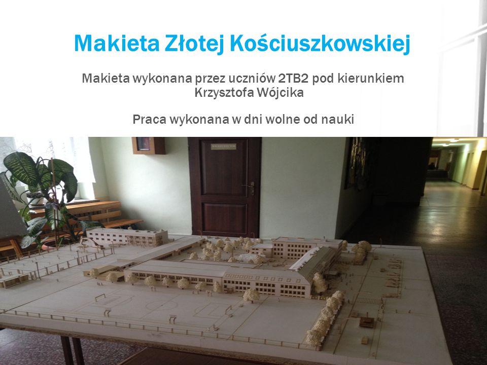Makieta Złotej Kościuszkowskiej Makieta wykonana przez uczniów 2TB2 pod kierunkiem Krzysztofa Wójcika Praca wykonana w dni wolne od nauki