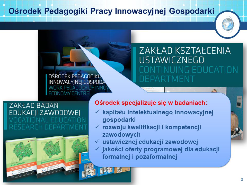 Ośrodek Pedagogiki Pracy Innowacyjnej Gospodarki Ośrodek specjalizuje się w badaniach: kapitału intelektualnego innowacyjnej gospodarki rozwoju kwalif