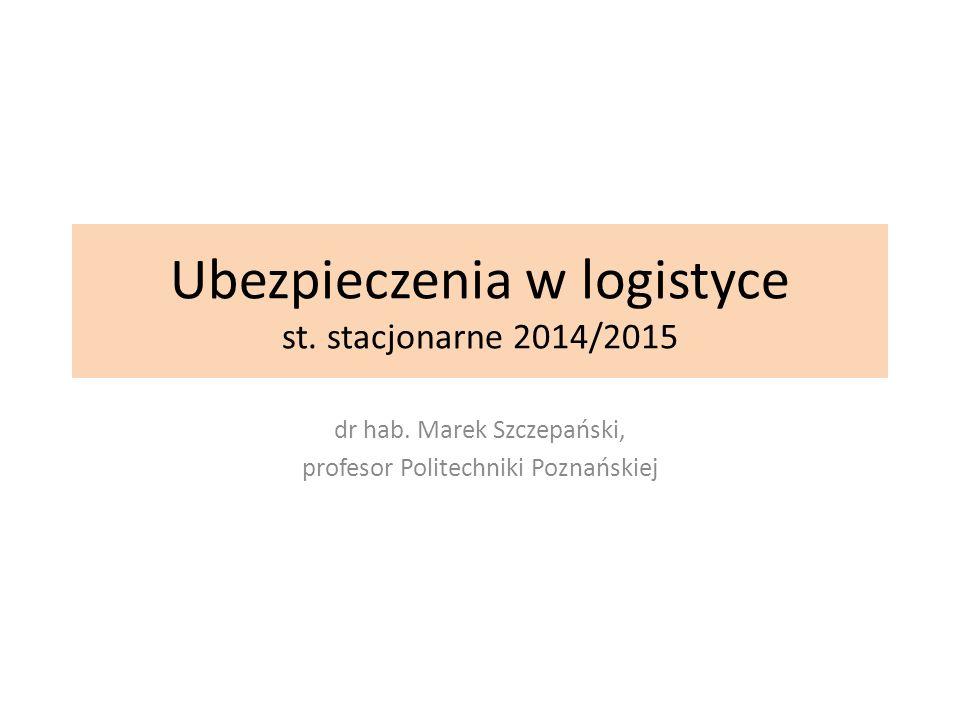 Ubezpieczenia w logistyce st. stacjonarne 2014/2015 dr hab. Marek Szczepański, profesor Politechniki Poznańskiej