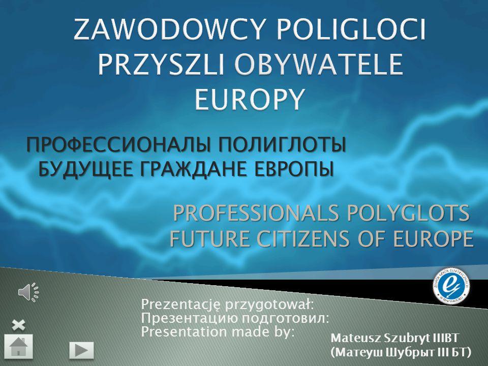 Prezentację przygotował: Презентацию подготовил: Presentation made by: ПРОФЕССИОНАЛЫ ПОЛИГЛОТЫ БУДУЩЕЕ ГРАЖДАНЕ ЕВРОПЫ PROFESSIONALS POLYGLOTS FUTURE CITIZENS OF EUROPE Mateusz Szubryt IIIBT (Матеуш Шубрыт III БТ)