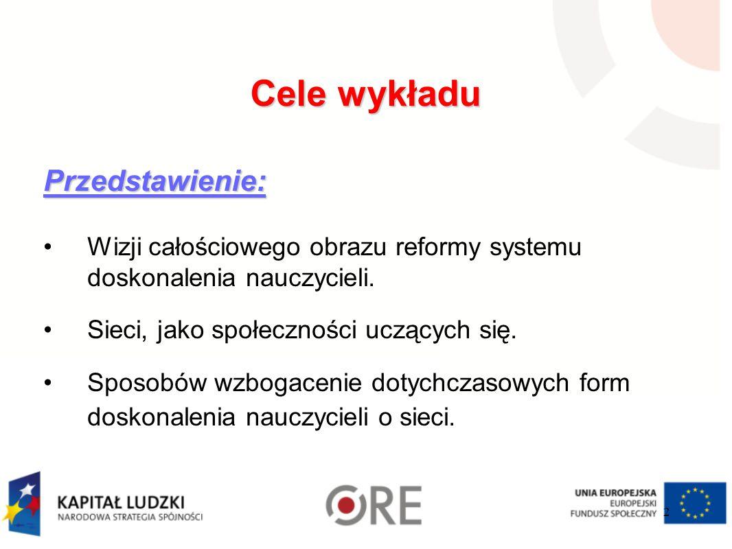 Cele wykładu Przedstawienie: Wizji całościowego obrazu reformy systemu doskonalenia nauczycieli. Sieci, jako społeczności uczących się. Sposobów wzbog