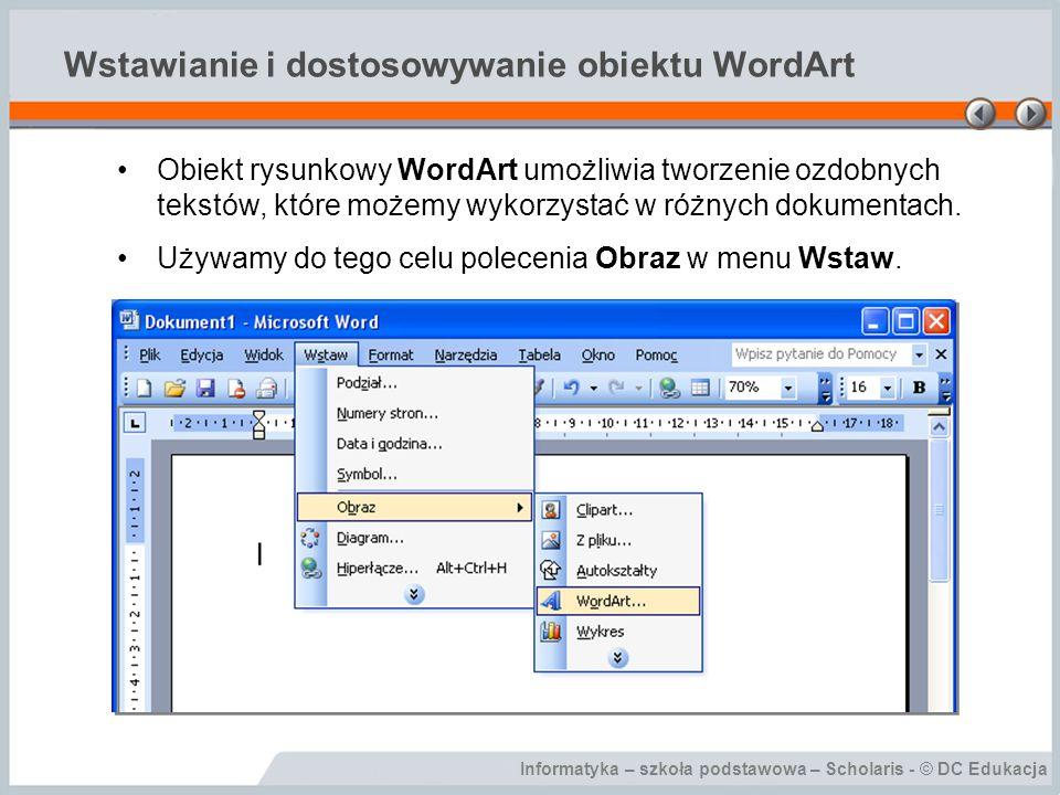 Informatyka – szkoła podstawowa – Scholaris - © DC Edukacja Wstawianie i dostosowywanie obiektu WordArt W dostępnej Galerii Wordart dokonujemy wyboru stylu tego elementu.