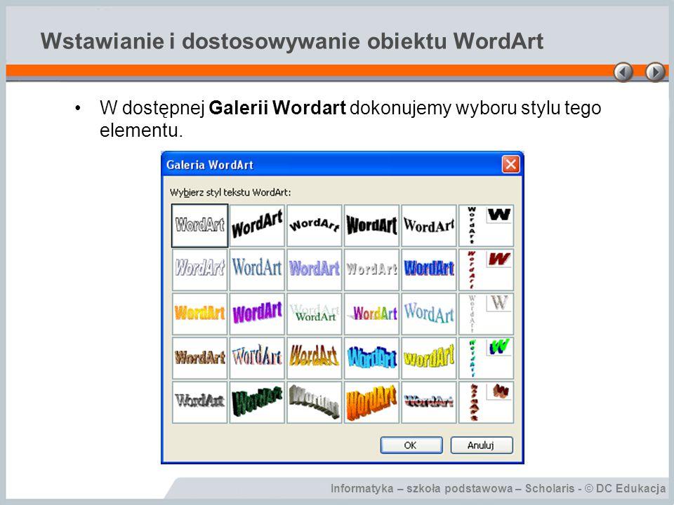Informatyka – szkoła podstawowa – Scholaris - © DC Edukacja Wstawianie i dostosowywanie obiektu WordArt W oknie Edytowanie tekstu WordArt wpisujemy tekst, który chcemy wstawić.