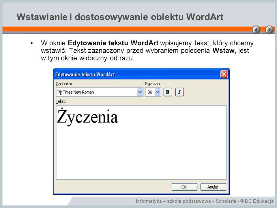 Informatyka – szkoła podstawowa – Scholaris - © DC Edukacja Wstawianie i dostosowywanie obiektu WordArt Obiekt WordArt można dostosować za pomocą paska narzędziowego WordArt oraz poprzez polecenia dostępne w menu Format.
