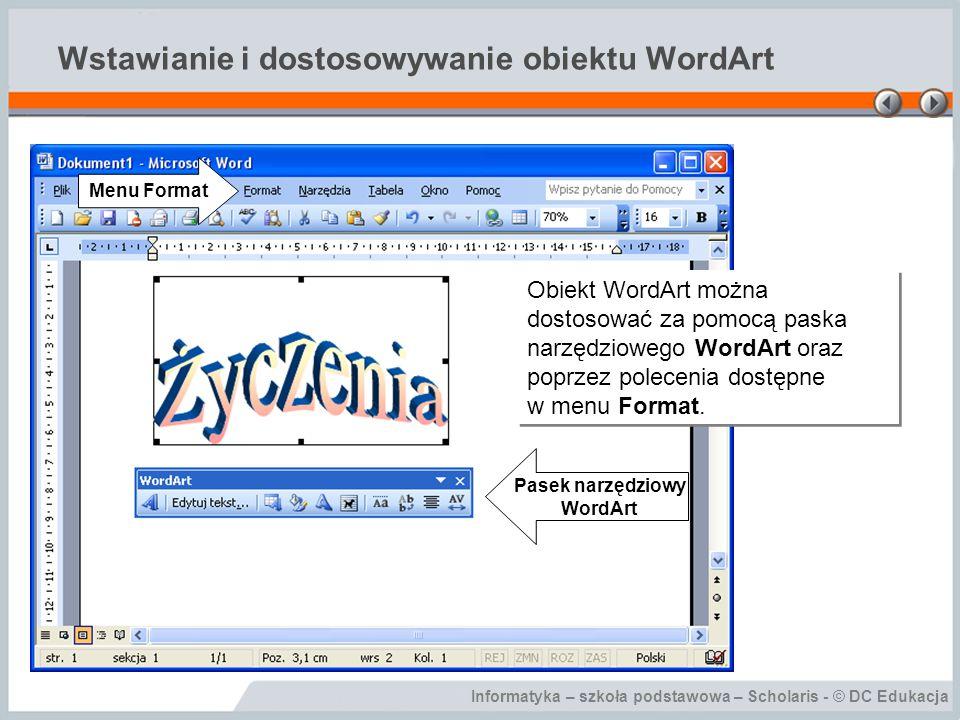 Informatyka – szkoła podstawowa – Scholaris - © DC Edukacja Wstawianie i dostosowywanie obiektu WordArt Efekty zastosowania różnych kształtów tekstu z paska narzędziowego WordArt.