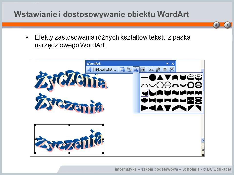 Informatyka – szkoła podstawowa – Scholaris - © DC Edukacja Wstawianie i dostosowywanie obiektu WordArt Efekty zastosowania różnych kształtów tekstu z