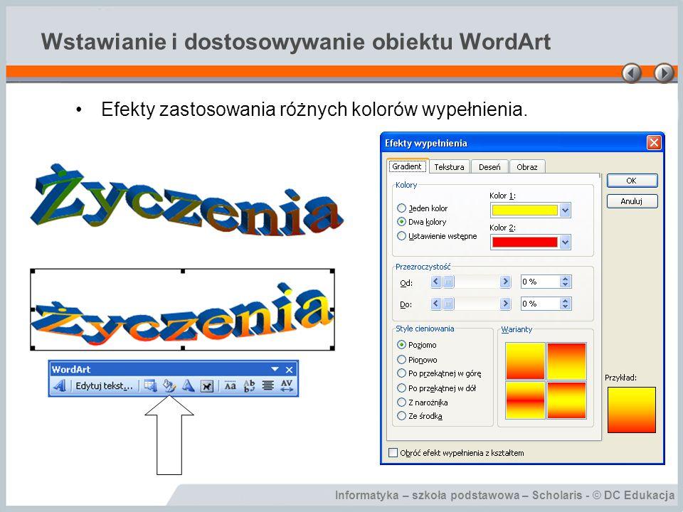 Informatyka – szkoła podstawowa – Scholaris - © DC Edukacja Wstawianie i dostosowywanie obiektu WordArt Efekty zastosowania różnych kolorów wypełnieni