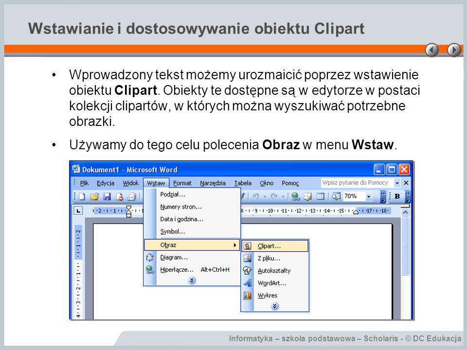 Informatyka – szkoła podstawowa – Scholaris - © DC Edukacja Wstawianie i dostosowywanie obiektu Clipart Wprowadzony tekst możemy urozmaicić poprzez ws