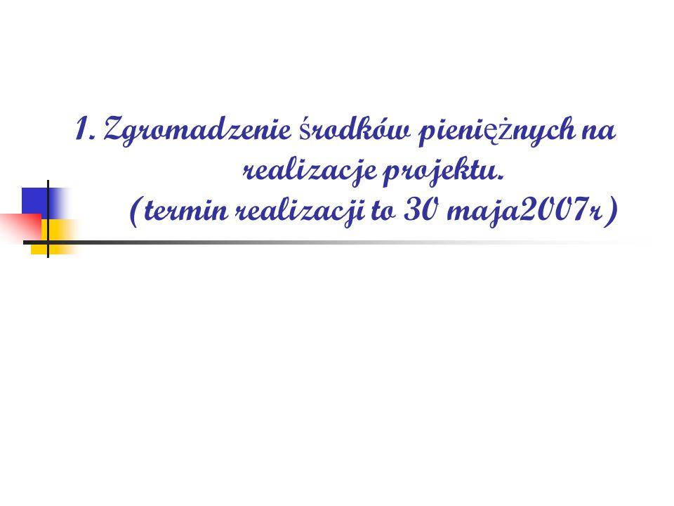 1. Zgromadzenie ś rodków pieni ęż nych na realizacje projektu. (termin realizacji to 30 maja2007r)