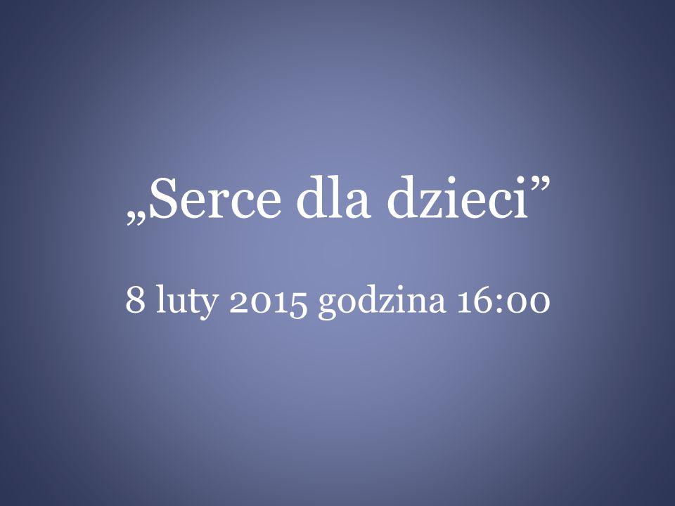 """""""Serce dla dzieci 8 luty 2015 godzina 16:00"""