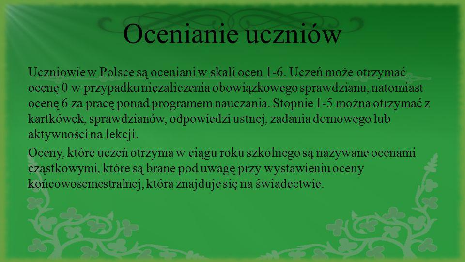 Ocenianie uczniów Uczniowie w Polsce są oceniani w skali ocen 1-6. Uczeń może otrzymać ocenę 0 w przypadku niezaliczenia obowiązkowego sprawdzianu, na