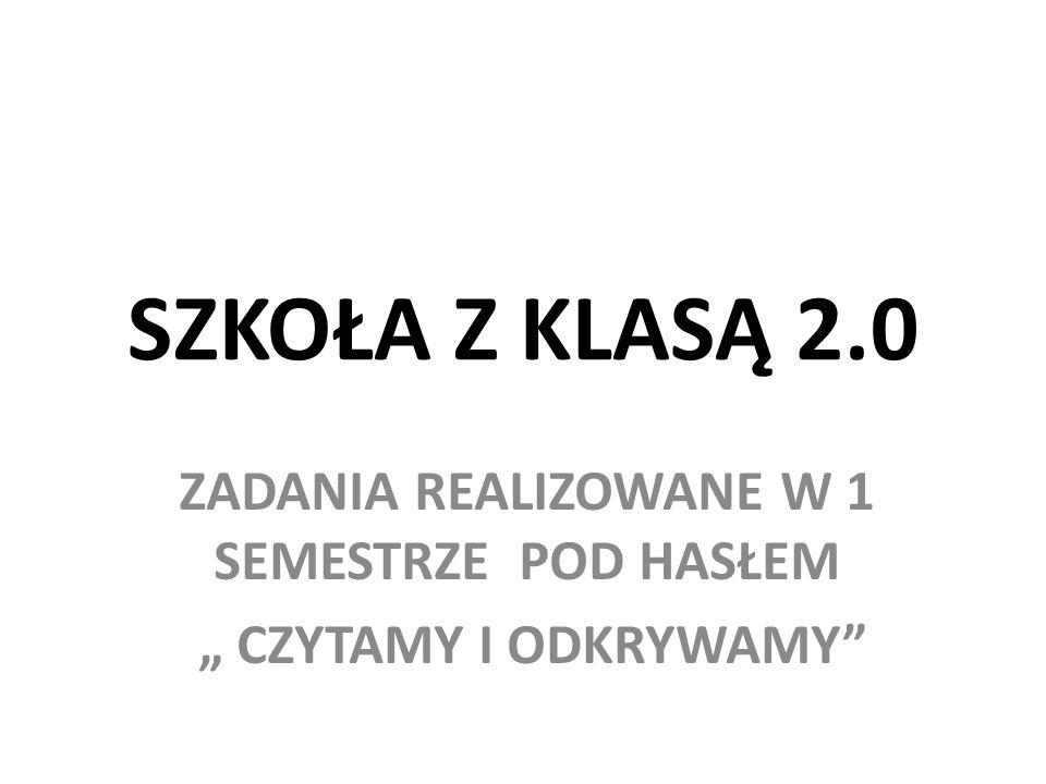 """SZKOŁA Z KLASĄ 2.0 ZADANIA REALIZOWANE W 1 SEMESTRZE POD HASŁEM """" CZYTAMY I ODKRYWAMY"""