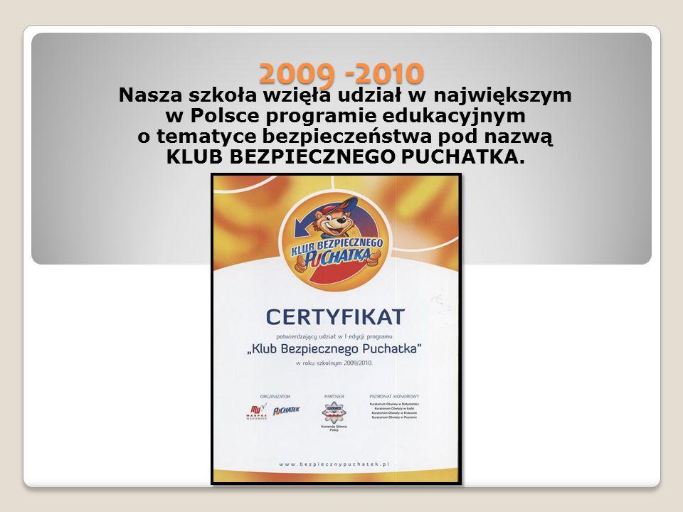 2009 -2010 Nasza szkoła wzięła udział w największym w Polsce programie edukacyjnym o tematyce bezpieczeństwa pod nazwą KLUB BEZPIECZNEGO PUCHATKA.