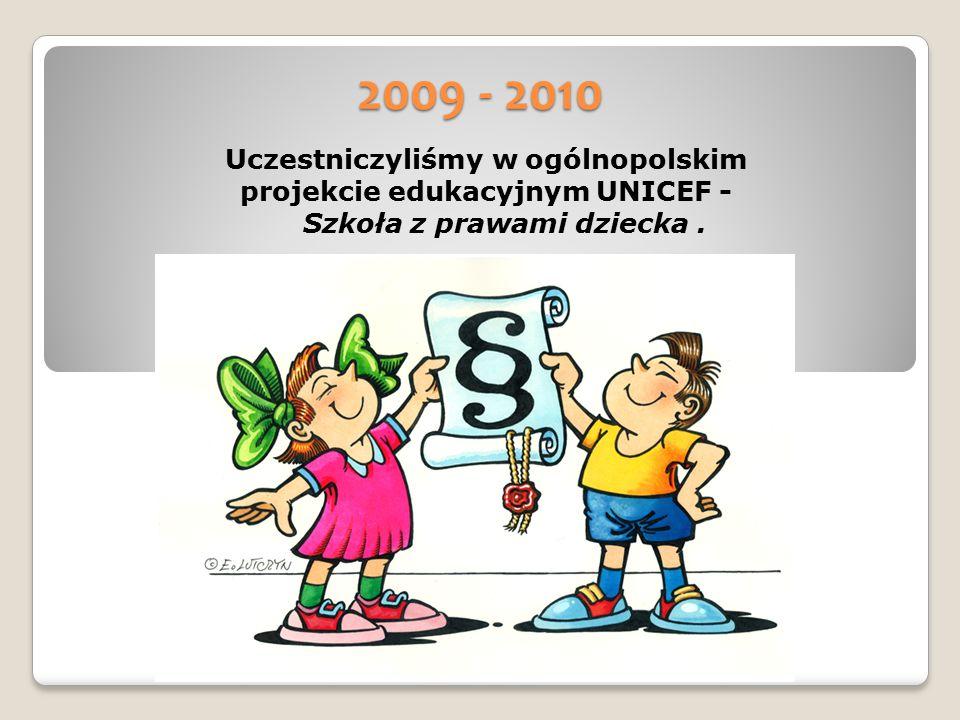 2009 - 2010 Uczestniczyliśmy w ogólnopolskim projekcie edukacyjnym UNICEF - Szkoła z prawami dziecka.
