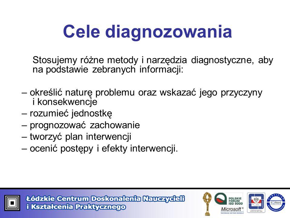 Cele diagnozowania Stosujemy różne metody i narzędzia diagnostyczne, aby na podstawie zebranych informacji: – określić naturę problemu oraz wskazać je