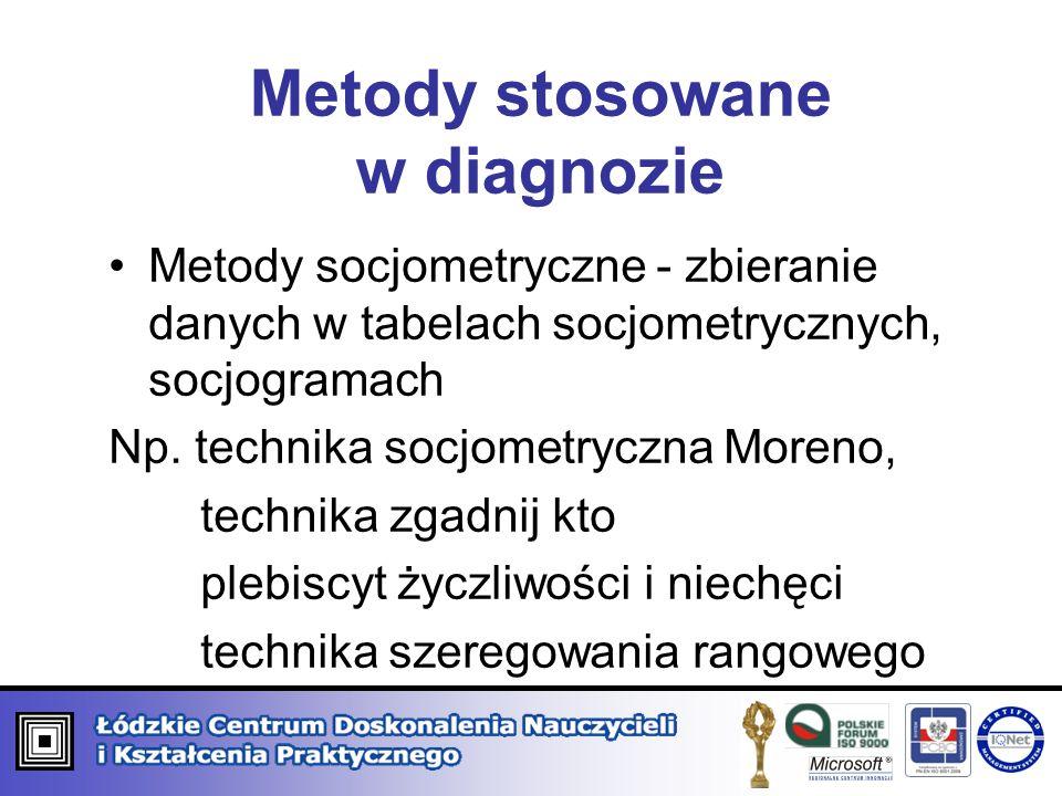 Metody stosowane w diagnozie Metody socjometryczne - zbieranie danych w tabelach socjometrycznych, socjogramach Np. technika socjometryczna Moreno, te
