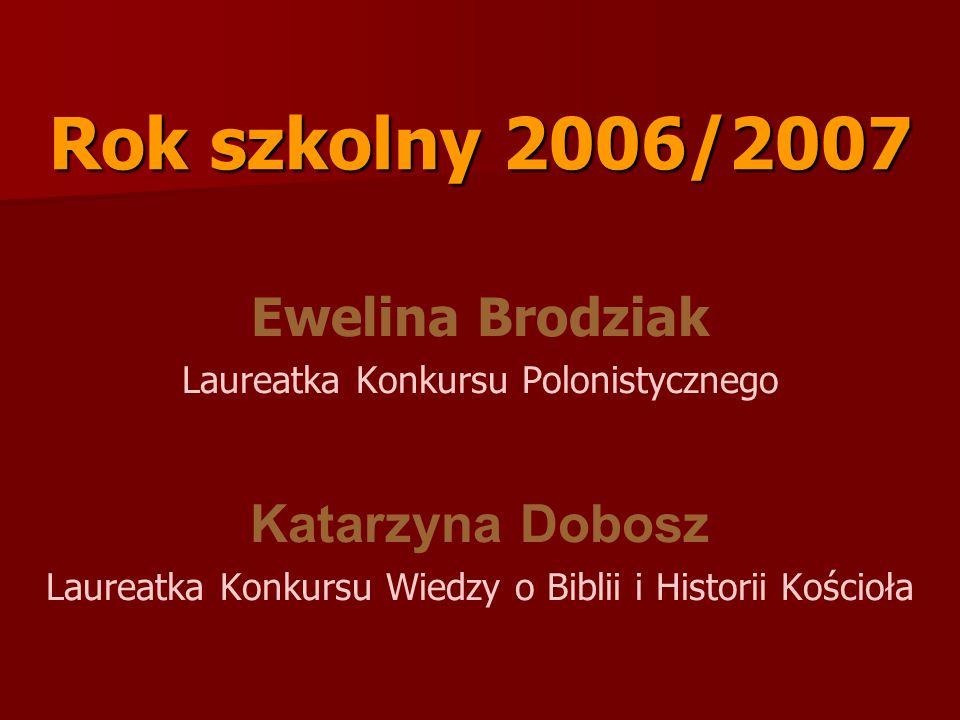 Rok szkolny 2006/2007 Ewelina Brodziak Laureatka Konkursu Polonistycznego Katarzyna Dobosz Laureatka Konkursu Wiedzy o Biblii i Historii Kościoła