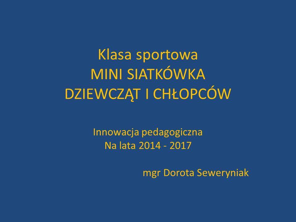 Klasa sportowa MINI SIATKÓWKA DZIEWCZĄT I CHŁOPCÓW Innowacja pedagogiczna Na lata 2014 - 2017 mgr Dorota Seweryniak