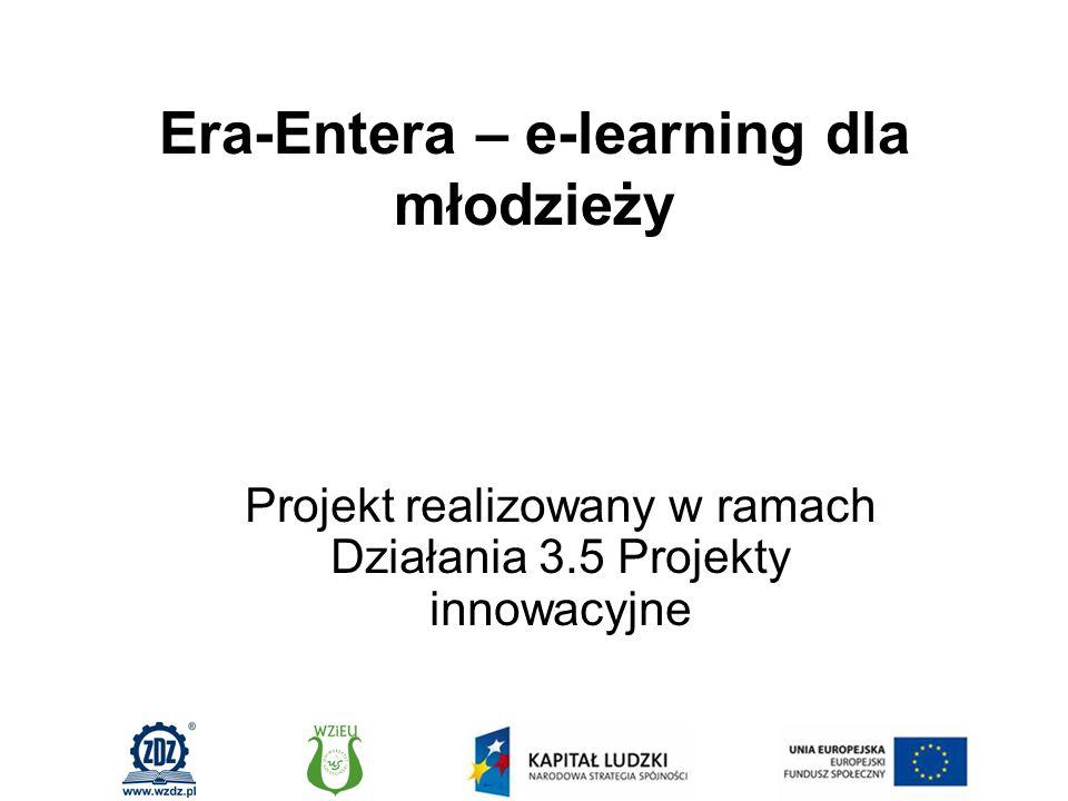 Era-Entera – e-learning dla młodzieży Projekt realizowany w ramach Działania 3.5 Projekty innowacyjne