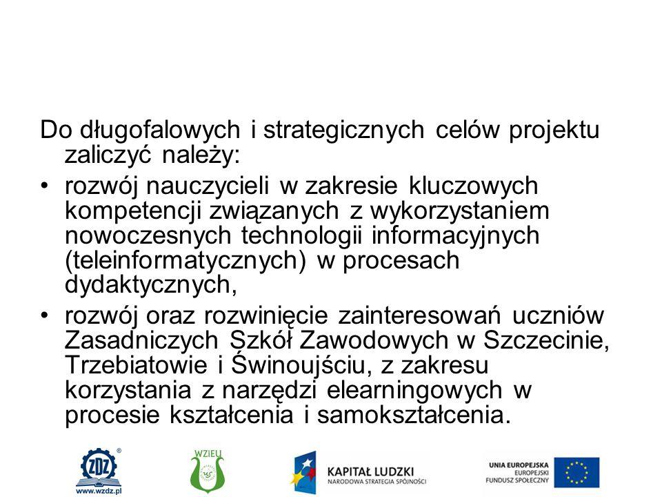 Do długofalowych i strategicznych celów projektu zaliczyć należy: rozwój nauczycieli w zakresie kluczowych kompetencji związanych z wykorzystaniem nowoczesnych technologii informacyjnych (teleinformatycznych) w procesach dydaktycznych, rozwój oraz rozwinięcie zainteresowań uczniów Zasadniczych Szkół Zawodowych w Szczecinie, Trzebiatowie i Świnoujściu, z zakresu korzystania z narzędzi elearningowych w procesie kształcenia i samokształcenia.