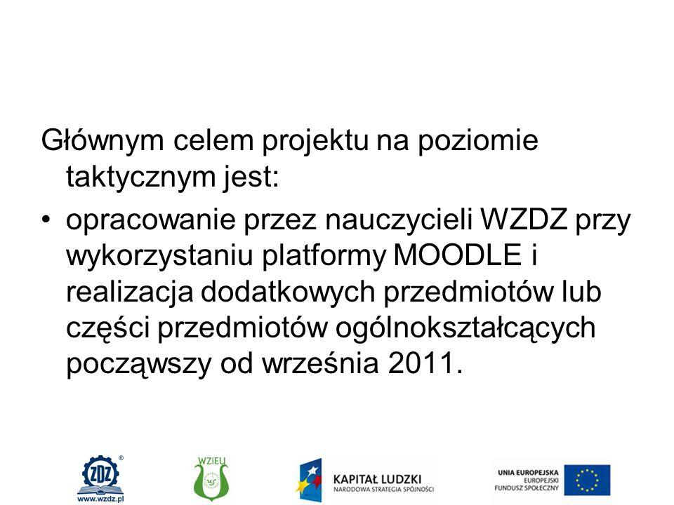 Głównym celem projektu na poziomie taktycznym jest: opracowanie przez nauczycieli WZDZ przy wykorzystaniu platformy MOODLE i realizacja dodatkowych przedmiotów lub części przedmiotów ogólnokształcących począwszy od września 2011.