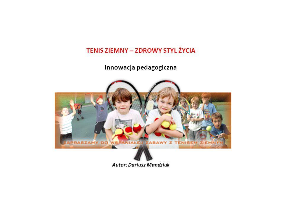 TENIS ZIEMNY – ZDROWY STYL ŻYCIA Innowacja pedagogiczna Autor: Dariusz Mandziuk