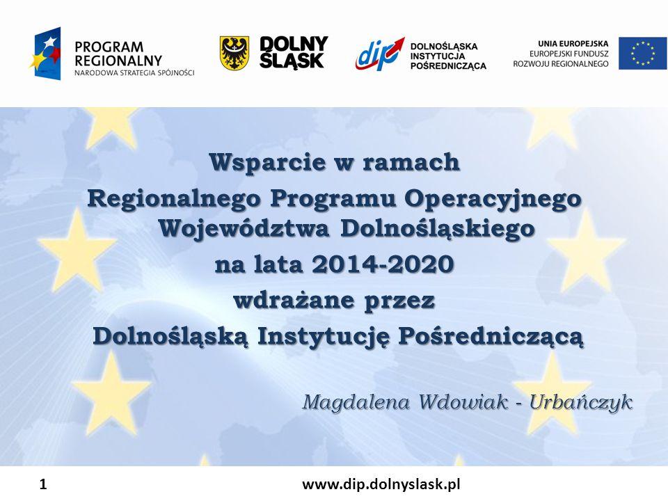 1 www.dip.dolnyslask.pl Wsparcie w ramach Regionalnego Programu Operacyjnego Województwa Dolnośląskiego na lata 2014-2020 wdrażane przez Dolnośląską Instytucję Pośredniczącą Dolnośląską Instytucję Pośredniczącą Magdalena Wdowiak - Urbańczyk