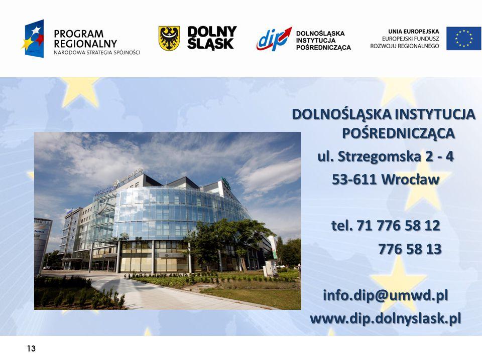 13 DOLNOŚLĄSKA INSTYTUCJA POŚREDNICZĄCA ul. Strzegomska 2 - 4 53-611 Wrocław tel. 71 776 58 12 776 58 13 info.dip@umwd.plwww.dip.dolnyslask.pl