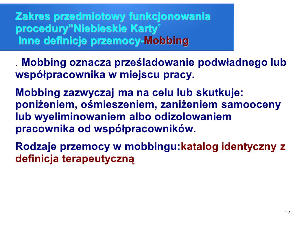 """12 Zakres przedmiotowy funkcjonowania procedury""""Niebieskie Karty Inne definicje przemocy-Mobbing Zakres przedmiotowy funkcjonowania procedury""""Niebiesk"""