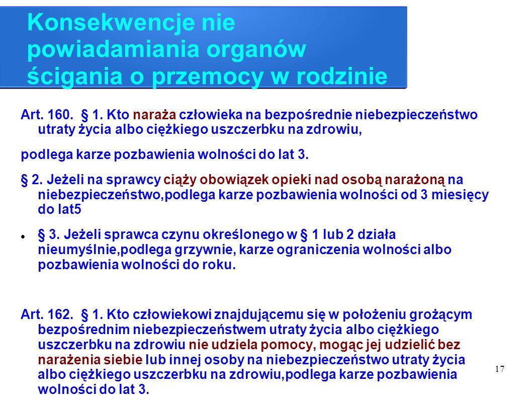 17 Konsekwencje nie powiadamiania organów ścigania o przemocy w rodzinie Art. 160. § 1. Kto naraża człowieka na bezpośrednie niebezpieczeństwo utraty