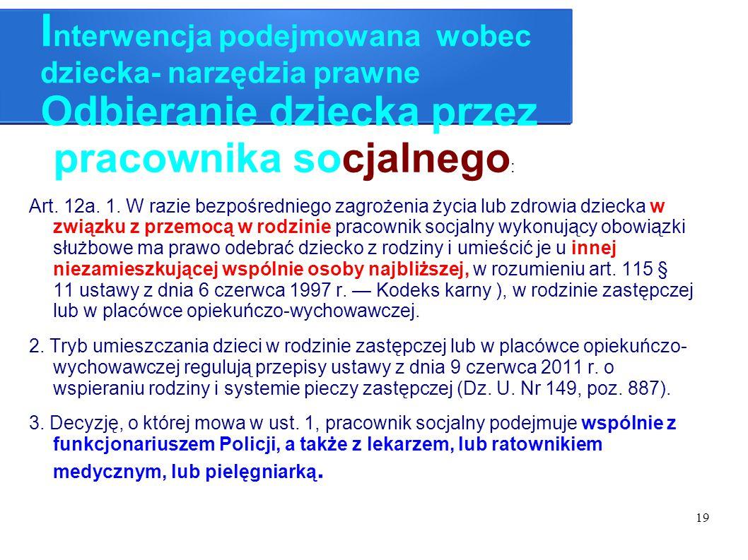19 I nterwencja podejmowana wobec dziecka- narzędzia prawne Odbieranie dziecka przez pracownika socjalnego : Art. 12a. 1. W razie bezpośredniego zagro