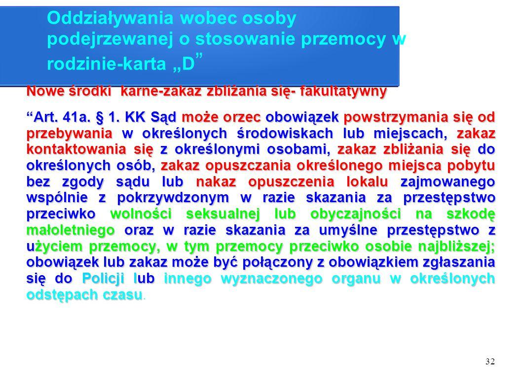 """32 Oddziaływania wobec osoby podejrzewanej o stosowanie przemocy w rodzinie-karta """"D """" Nowe środki karne-zakaz zbliżania się- fakultatywny """"Art. 41a."""