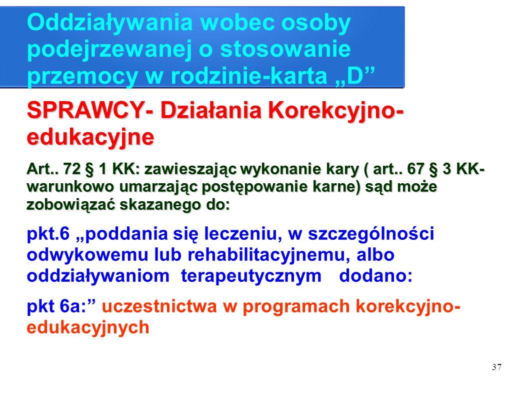 """37 Oddziaływania wobec osoby podejrzewanej o stosowanie przemocy w rodzinie-karta """"D"""" SPRAWCY- Działania Korekcyjno- edukacyjne Art.. 72 § 1 KK: zawie"""