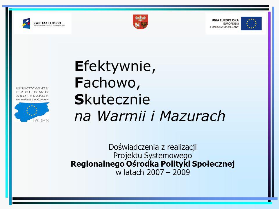 Efektywnie, Fachowo, Skutecznie na Warmii i Mazurach Doświadczenia z realizacji Projektu Systemowego Regionalnego Ośrodka Polityki Społecznej w latach