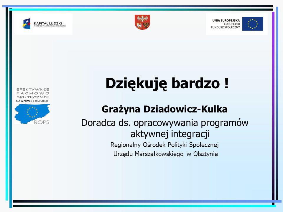 Dziękuję bardzo ! Grażyna Dziadowicz-Kulka Doradca ds. opracowywania programów aktywnej integracji Regionalny Ośrodek Polityki Społecznej Urzędu Marsz