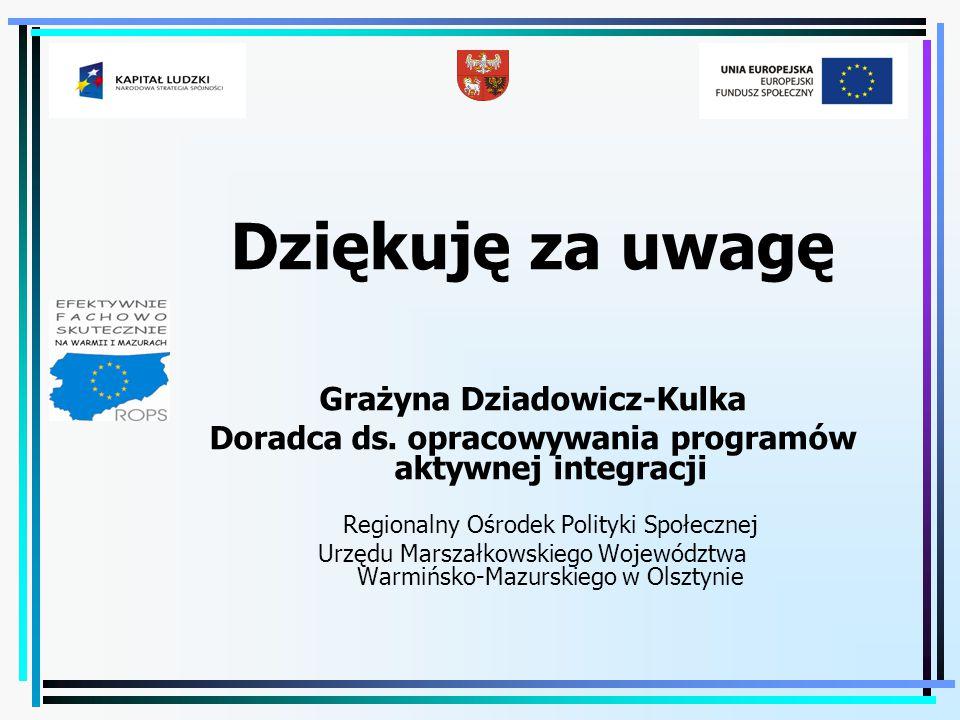 Dziękuję za uwagę Grażyna Dziadowicz-Kulka Doradca ds. opracowywania programów aktywnej integracji Regionalny Ośrodek Polityki Społecznej Urzędu Marsz