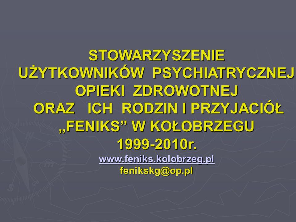 """STOWARZYSZENIE UŻYTKOWNIKÓW PSYCHIATRYCZNEJ OPIEKI ZDROWOTNEJ ORAZ ICH RODZIN I PRZYJACIÓŁ """"FENIKS"""" W KOŁOBRZEGU 1999-2010r. www.feniks.kolobrzeg.pl f"""
