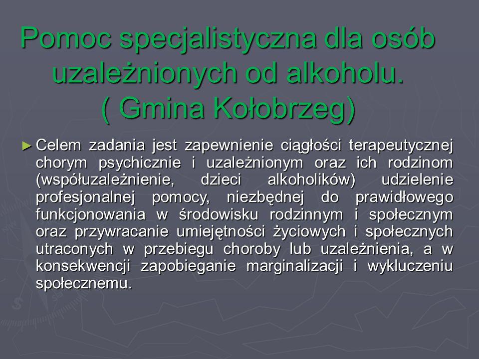 Pomoc specjalistyczna dla osób uzależnionych od alkoholu. ( Gmina Kołobrzeg) ► Celem zadania jest zapewnienie ciągłości terapeutycznej chorym psychicz
