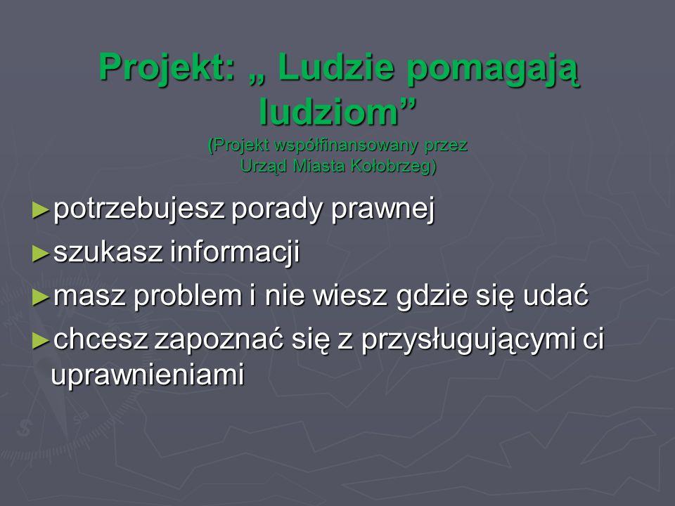 """Projekt: """" Ludzie pomagają ludziom (Projekt współfinansowany przez Urząd Miasta Kołobrzeg) ► potrzebujesz porady prawnej ► szukasz informacji ► masz problem i nie wiesz gdzie się udać ► chcesz zapoznać się z przysługującymi ci uprawnieniami"""