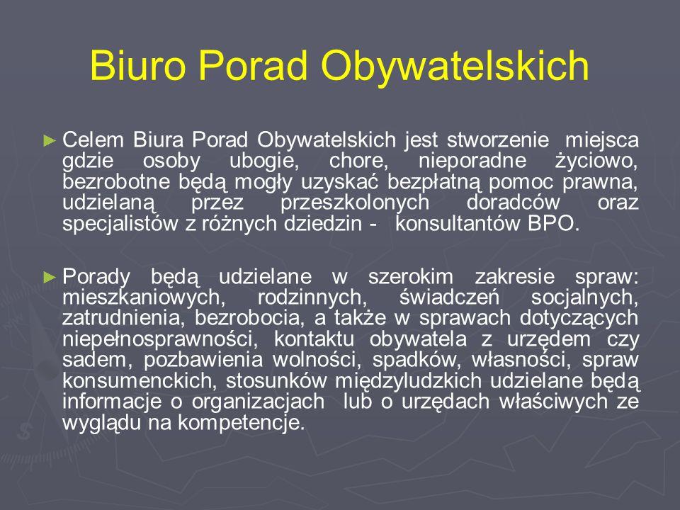 Biuro Porad Obywatelskich ► Celem Biura Porad Obywatelskich jest stworzenie miejsca gdzie osoby ubogie, chore, nieporadne życiowo, bezrobotne będą mogły uzyskać bezpłatną pomoc prawna, udzielaną przez przeszkolonych doradców oraz specjalistów z różnych dziedzin - konsultantów BPO.