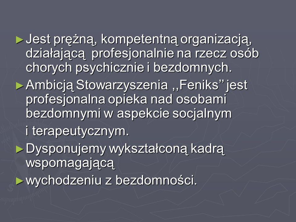 ► Jest prężną, kompetentną organizacją, działającą profesjonalnie na rzecz osób chorych psychicznie i bezdomnych. ► Ambicją Stowarzyszenia,,Feniks'' j