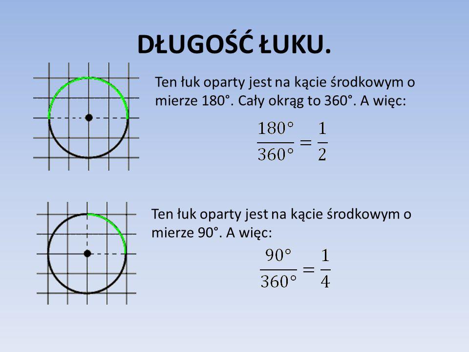 DŁUGOŚĆ ŁUKU. Ten łuk oparty jest na kącie środkowym o mierze 180°. Cały okrąg to 360°. A więc: Ten łuk oparty jest na kącie środkowym o mierze 90°. A