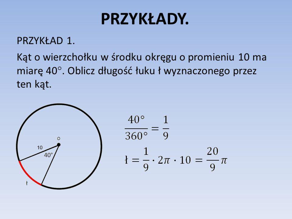 PRZYKŁADY. PRZYKŁAD 1. Kąt o wierzchołku w środku okręgu o promieniu 10 ma miarę 40°. Oblicz długość łuku ł wyznaczonego przez ten kąt.