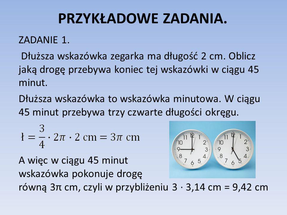 PRZYKŁADOWE ZADANIA. ZADANIE 1. Dłuższa wskazówka zegarka ma długość 2 cm. Oblicz jaką drogę przebywa koniec tej wskazówki w ciągu 45 minut. Dłuższa w
