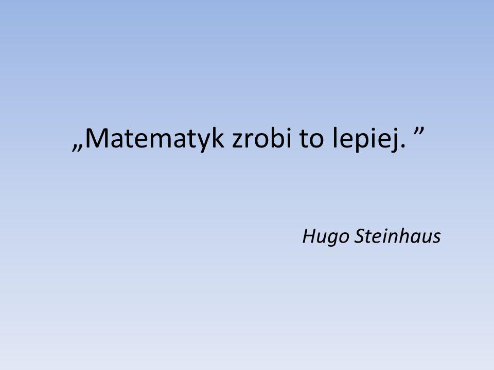 """""""Matematyk zrobi to lepiej. """" Hugo Steinhaus"""