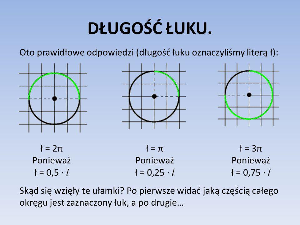 DŁUGOŚĆ ŁUKU. Oto prawidłowe odpowiedzi (długość łuku oznaczyliśmy literą ł): ł = 2π Ponieważ ł = 0,5 ∙ l ł = π Ponieważ ł = 0,25 ∙ l ł = 3π Ponieważ