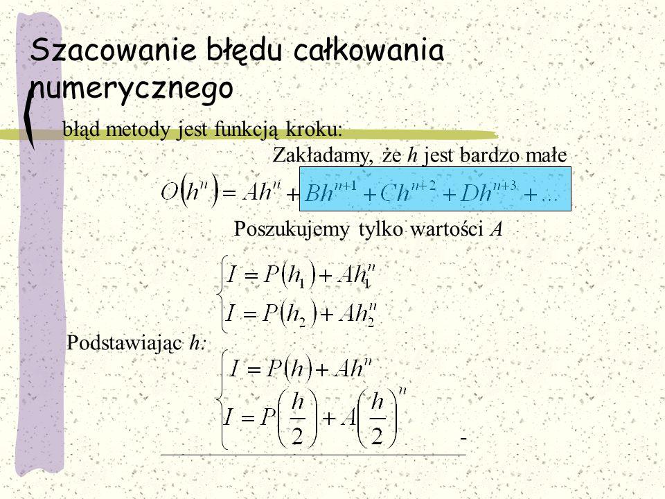 Szacowanie błędu całkowania numerycznego błąd metody jest funkcją kroku: Podstawiając h: - Poszukujemy tylko wartości A Zakładamy, że h jest bardzo małe