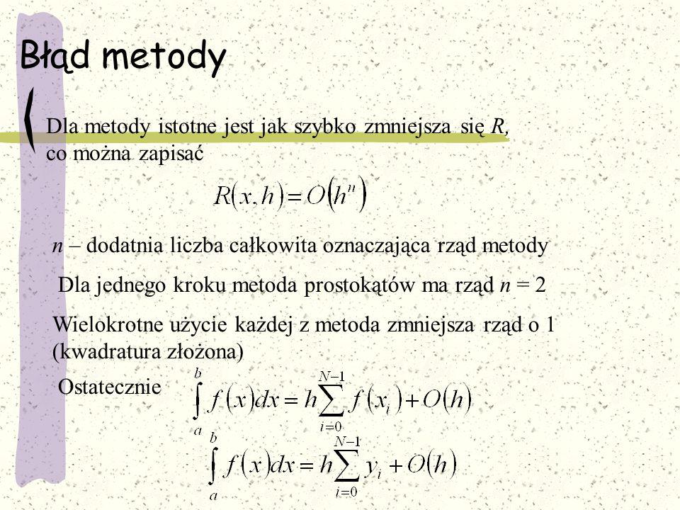 Błąd metody Dla metody istotne jest jak szybko zmniejsza się R, co można zapisać n – dodatnia liczba całkowita oznaczająca rząd metody Dla jednego kroku metoda prostokątów ma rząd n = 2 Wielokrotne użycie każdej z metoda zmniejsza rząd o 1 (kwadratura złożona) Ostatecznie